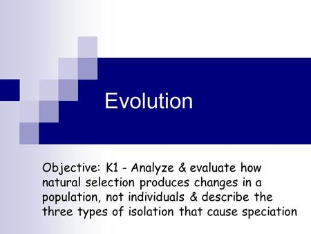 Evolution Objective: K1 - Analyze & evaluate how natural selection produces changes in a population, not individuals & describe the three types of isolation.