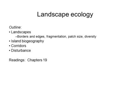 Landscape ecology Outline: Landscapes –Borders and edges, fragmentation, patch size, diversity Island biogeography Corridors Disturbance Readings: Chapters.