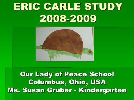ERIC CARLE STUDY 2008-2009 Our Lady of Peace School Columbus, Ohio, USA Ms. Susan Gruber - Kindergarten.