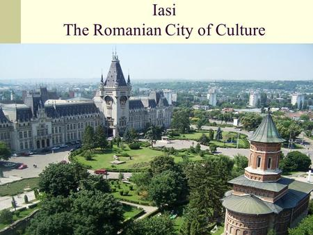 "Iasi The Romanian City of Culture. What is there to be seen in Iasi? The ""Alexandru Ioan Cuza"" University The Botanical Garden The Copou Park Eminescu's."