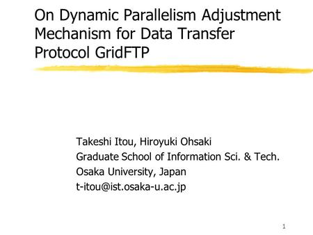 1 On Dynamic Parallelism Adjustment Mechanism for Data Transfer Protocol GridFTP Takeshi Itou, Hiroyuki Ohsaki Graduate School of Information Sci. & Tech.
