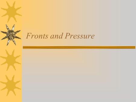 Fronts and Pressure. Fronts, pressures, clouds  Fronts - leading edge of a moving air mass.  Pressures – areas of sinking or rising air.  Clouds –