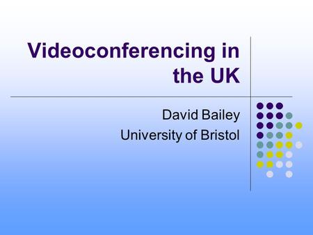 Videoconferencing in the UK David Bailey University of Bristol.