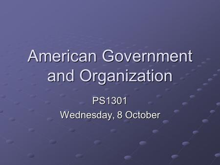 American Government and Organization PS1301 Wednesday, 8 October.