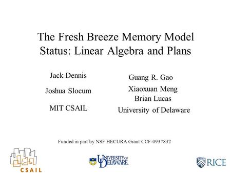 The Fresh Breeze Memory Model Status: Linear Algebra and Plans Guang R. Gao Jack Dennis MIT CSAIL University of Delaware Funded in part by NSF HECURA Grant.