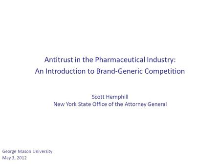 Antitrust in the Pharmaceutical Industry: An Introduction to Brand-Generic Competition Scott Hemphill New York State Office of the Attorney General George.