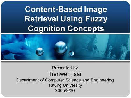 Content-Based Image Retrieval Using Fuzzy Cognition Concepts Presented by Tienwei Tsai Department of Computer Science and Engineering Tatung University.