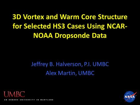 3D Vortex and Warm Core Structure for Selected HS3 Cases Using NCAR- NOAA Dropsonde Data Jeffrey B. Halverson, P.I. UMBC Alex Martin, UMBC.