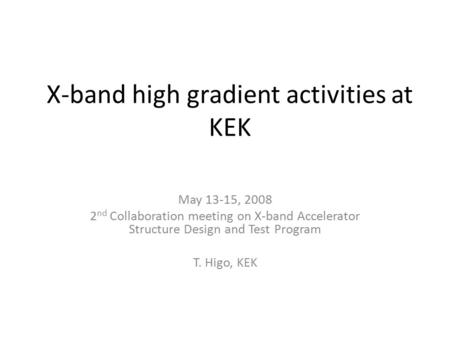 X-band high gradient activities at KEK May 13-15, 2008 2 nd Collaboration meeting on X-band Accelerator Structure Design and Test Program T. Higo, KEK.