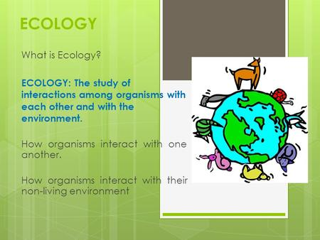 ECOLOGY What is Ecology? ECOLOGY: The study of interactions among organisms with each other and with the environment. How organisms interact with one another.