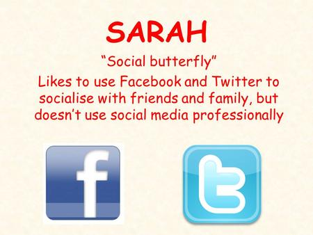 "SARAH ""Social butterfly"" Likes to use Facebook and Twitter to socialise with friends and family, but doesn't use social media professionally."