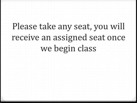 Please take any seat, you will receive an assigned seat once we begin class.