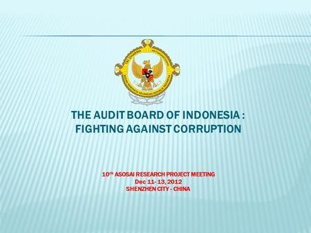 THE AUDIT BOARD OF INDONESIA : FIGHTING AGAINST CORRUPTION 10 th ASOSAI RESEARCH PROJECT MEETING Dec 11- 13, 2012 SHENZHEN CITY - CHINA.