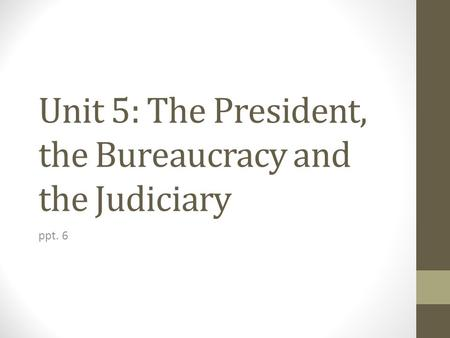 Unit 5: The President, the Bureaucracy and the Judiciary ppt. 6.