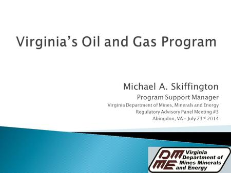 Michael A. Skiffington Program Support Manager Virginia Department of Mines, Minerals and Energy Regulatory Advisory Panel Meeting #3 Abingdon, VA – July.