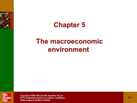 Copyright  2007 McGraw-Hill Australia Pty Ltd PPTs t/a Macroeconomics by Jackson and McIver Slides prepared by Muni Perumal 5-1 Chapter 5 The macroeconomic.