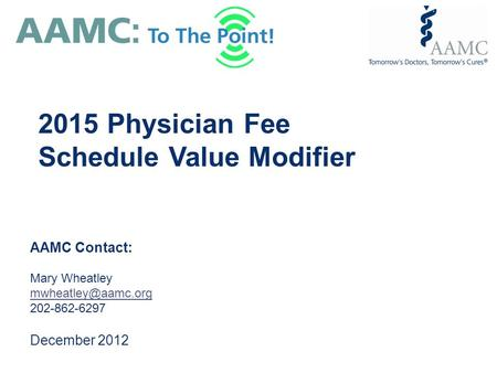 AAMC Contact: Mary Wheatley 202-862-6297 December 2012 2015 Physician Fee Schedule Value Modifier.