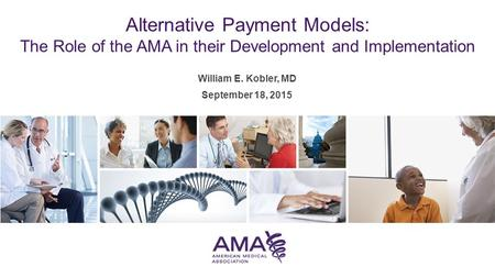 William E. Kobler, MD September 18, 2015 Alternative Payment Models: The Role of the AMA in their Development and Implementation.