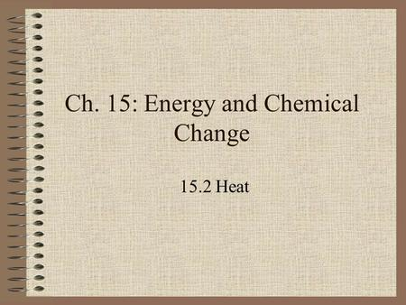 Ch. 15: Energy and Chemical Change 15.2 Heat. Objectives Describe how a calorimeter is used to measure energy absorbed or released. Explain the meaning.