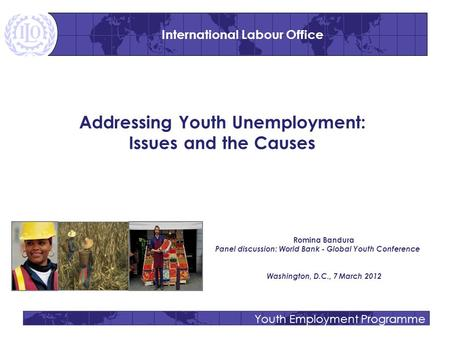 Youth Employment Programme Addressing Youth Unemployment: Issues and the Causes Romina Bandura Panel discussion: World Bank - Global Youth Conference Washington,