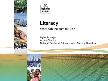 Literacy What can the data tell us? Myles Burleigh Acting Director National Centre for Education and Training Statistics.