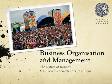 Business Organisation and Management The Nature of Business Year Eleven – Semester one - Unit one.