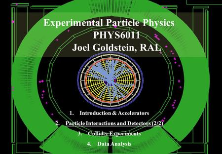Experimental Particle Physics PHYS6011 Joel Goldstein, RAL 1.Introduction & Accelerators 2.Particle Interactions and Detectors (2/2) 3.Collider Experiments.