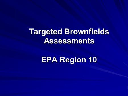 Targeted Brownfields Assessments EPA Region 10. Targeted Brownfields Assessments A study to determine what types of contaminants exist at the site Available.