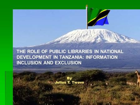 By Julius T. Tweve THE ROLE OF PUBLIC LIBRARIES IN NATIONAL DEVELOPMENT IN TANZANIA: INFORMATION INCLUSION AND EXCLUSION.