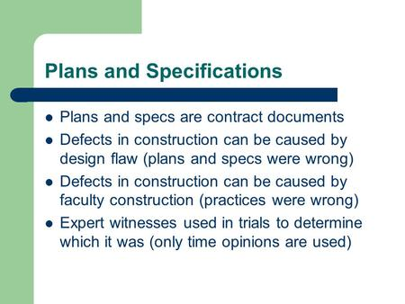 Plans and Specifications Plans and specs are contract documents Defects in construction can be caused by design flaw (plans and specs were wrong) Defects.