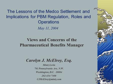 The Lessons of the Medco Settlement and Implications for PBM Regulation, Roles and Operations Carolyn J. McElroy, Esq. Mintz Levin 701 Pennsylvania Ave,