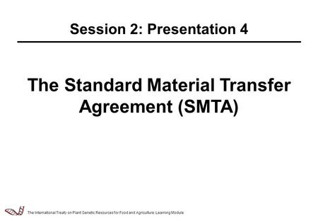 Law & Policy of Relevance to the Management of Plant Genetic Resources - 2.5.1 The Standard Material Transfer Agreement (SMTA) Session 2: Presentation.