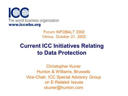 Forum INFOBALT 2002 Vilnius, October 21, 2002 Current ICC Initiatives Relating to Data Protection Christopher Kuner Hunton & Williams, Brussels Vice-Chair,