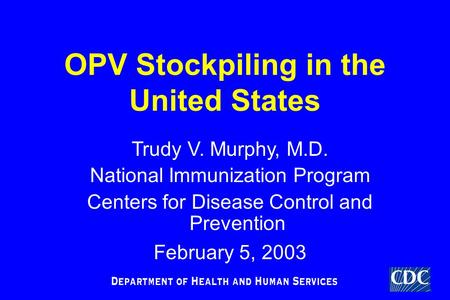TM OPV Stockpiling in the United States Trudy V. Murphy, M.D. National Immunization Program Centers for Disease Control and Prevention February 5, 2003.