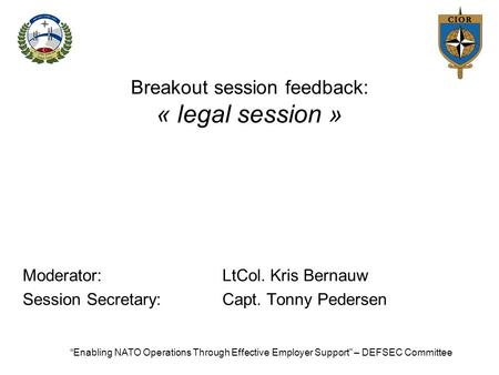 "Breakout session feedback: « legal session » Moderator:LtCol. Kris Bernauw Session Secretary:Capt. Tonny Pedersen ""Enabling NATO Operations Through Effective."