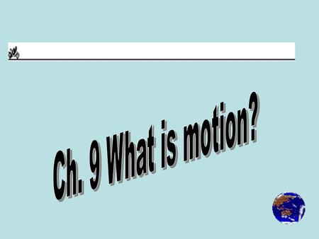 -Motion is the state in which one object's distance from another is changing.
