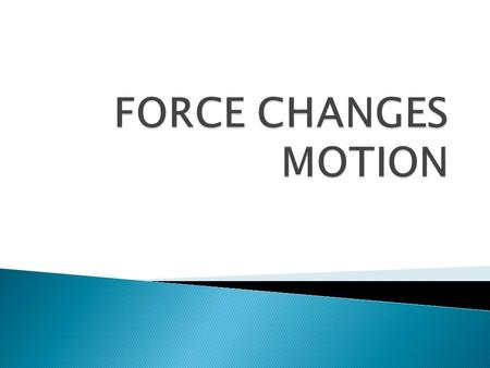  A force is a push or pull on an object  Force is used to change the motion of an object. (Ex: picking up your bookbag, writing with your pencil, closing.