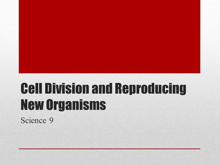 Cell Division and Reproducing New Organisms Science 9.