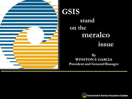 Government Service Insurance System GSIS stand on the By WINSTON F. GARCIA President and General Manager meralco issue.
