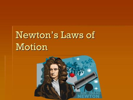 Newton's Laws of Motion. Newton's First Law  The Law of Inertia  Inertia- the tendency of an object to resist a change in motion.  An object at rest.