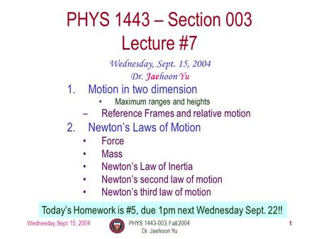 Wednesday, Sept. 15, 2004PHYS 1443-003, Fall 2004 Dr. Jaehoon Yu 1 1.Motion in two dimension Maximum ranges and heights –Reference Frames and relative.
