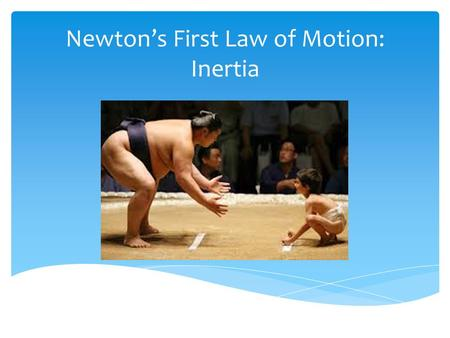 "Newton's First Law of Motion: Inertia. ""An object remains at rest, or in uniform motion in a straight line, unless compelled to change by an externally."