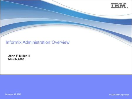 © 2008 IBM Corporation November 17, 2015 Informix Administration Overview John F. Miller III March 2008.