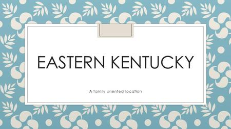 EASTERN KENTUCKY A family oriented location. Traditions ◦ Traditions is one way people in EKY help to keep the bond as a family strong ◦ A personal tradition.