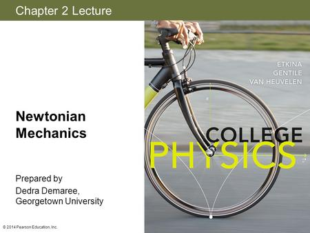 Chapter 2 Lecture Newtonian Mechanics Prepared by Dedra Demaree, Georgetown University © 2014 Pearson Education, Inc.