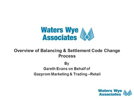 Overview of Balancing & Settlement Code Change Process By Gareth Evans on Behalf of Gazprom Marketing & Trading –Retail.