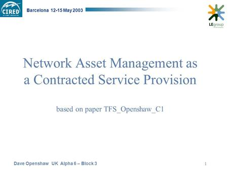 Dave Openshaw UK Alpha 6 – Block 3 Barcelona 12-15 May 2003 1 Network Asset Management as a Contracted Service Provision based on paper TFS_Openshaw_C1.