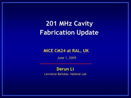 201 MHz Cavity Fabrication Update Derun Li Lawrence Berkeley National Lab MICE CM24 at RAL, UK June 1, 2009.