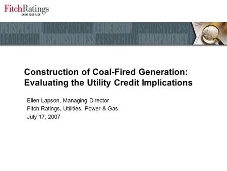 Construction of Coal-Fired Generation: Evaluating the Utility Credit Implications Ellen Lapson, Managing Director Fitch Ratings, Utilities, Power & Gas.