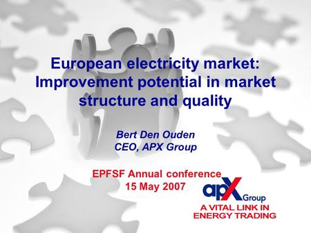 European electricity market: Improvement potential in market structure and quality Bert Den Ouden CEO, APX Group EPFSF Annual conference 15 May 2007.